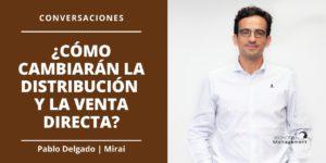 Conversaciones Como cambiaran la distribucion y la venta directa Pablo Delgado - Mirai