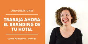 Conversaciones Trabaja ahora el Branding de tu hotel - Laura Ramperez Inturea